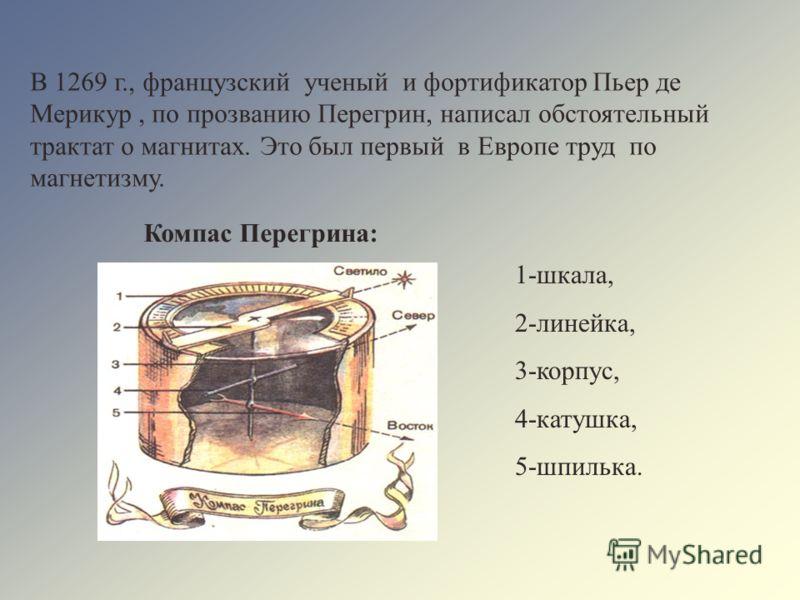 В 1269 г., французский ученый и фортификатор Пьер де Мерикур, по прозванию Перегрин, написал обстоятельный трактат о магнитах. Это был первый в Европе труд по магнетизму. Компас Перегрина: 1-шкала, 2-линейка, 3-корпус, 4-катушка, 5-шпилька.