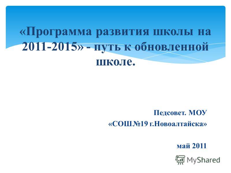 Педсовет. МОУ «СОШ19 г.Новоалтайска» май 2011 «Программа развития школы на 2011-2015» - путь к обновленной школе.