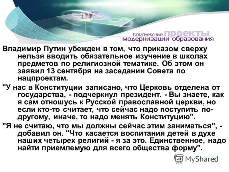 7 Владимир Путин убежден в том, что приказом сверху нельзя вводить обязательное изучение в школах предметов по религиозной тематике. Об этом он заявил 13 сентября на заседании Совета по нацпроектам.