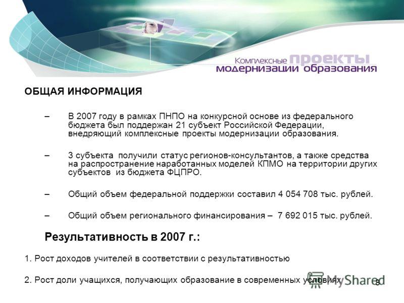 8 ОБЩАЯ ИНФОРМАЦИЯ –В 2007 году в рамках ПНПО на конкурсной основе из федерального бюджета был поддержан 21 субъект Российской Федерации, внедряющий комплексные проекты модернизации образования. –3 субъекта получили статус регионов-консультантов, а т
