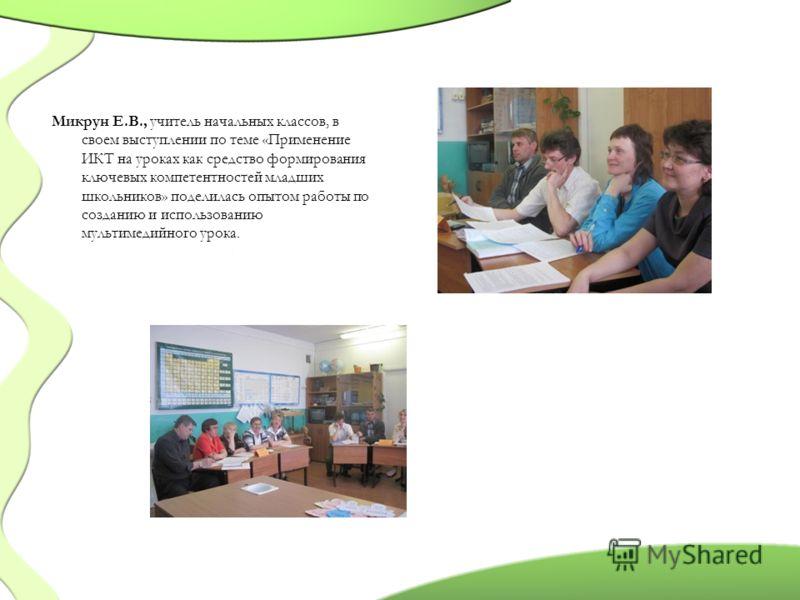 Микрун Е.В., учитель начальных классов, в своем выступлении по теме «Применение ИКТ на уроках как средство формирования ключевых компетентностей младших школьников» поделилась опытом работы по созданию и использованию мультимедийного урока.