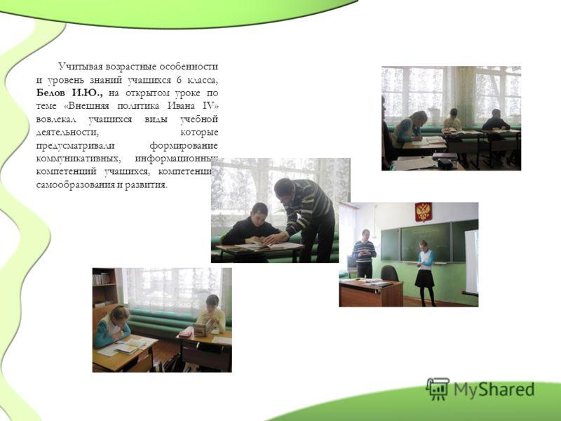 Учитывая возрастные особенности и уровень знаний учащихся 6 класса, Белов И.Ю., на открытом уроке по теме «Внешняя политика Ивана IV» вовлекал учащихся виды учебной деятельности, которые предусматривали формирование коммуникативных, информационных ко