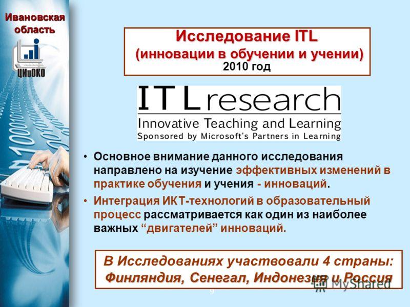 9 Исследование ITL (инновации в обучении и учении) (инновации в обучении и учении) 2010 год Основное внимание данного исследования направлено на изучение эффективных изменений в практике обучения и учения - инноваций. Интеграция ИКТ-технологий в обра