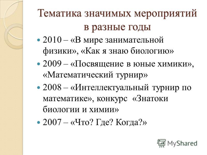 Тематика значимых мероприятий в разные годы 2010 – «В мире занимательной физики», «Как я знаю биологию» 2009 – «Посвящение в юные химики», «Математический турнир» 2008 – «Интеллектуальный турнир по математике», конкурс «Знатоки биологии и химии» 2007