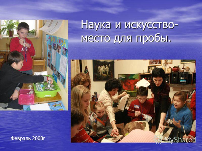 Наука и искусство- место для пробы. Февраль 2008г