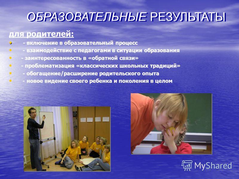 для родителей: - включение в образовательный процесс - взаимодействие с педагогами в ситуации образования - заинтересованность в «обратной связи» - проблематизация «классических школьных традиций» - обогащение/расширение родительского опыта - новое в