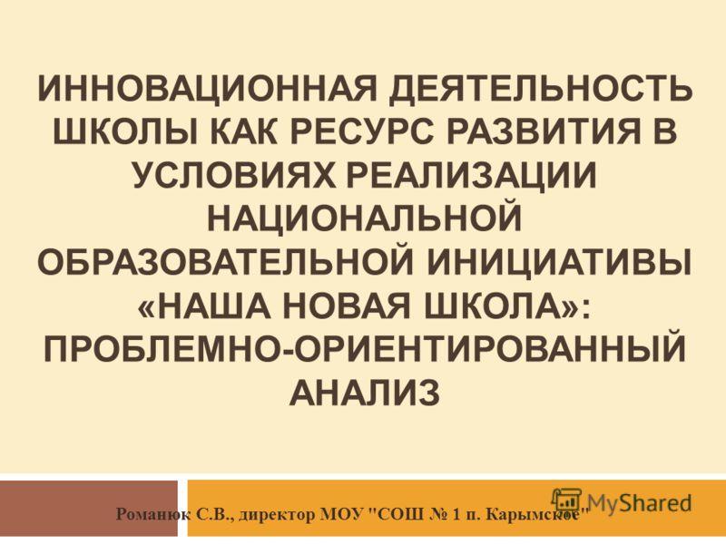 ИННОВАЦИОННАЯ ДЕЯТЕЛЬНОСТЬ ШКОЛЫ КАК РЕСУРС РАЗВИТИЯ В УСЛОВИЯХ РЕАЛИЗАЦИИ НАЦИОНАЛЬНОЙ ОБРАЗОВАТЕЛЬНОЙ ИНИЦИАТИВЫ «НАША НОВАЯ ШКОЛА»: ПРОБЛЕМНО-ОРИЕНТИРОВАННЫЙ АНАЛИЗ Романюк С.В., директор МОУ СОШ 1 п. Карымское