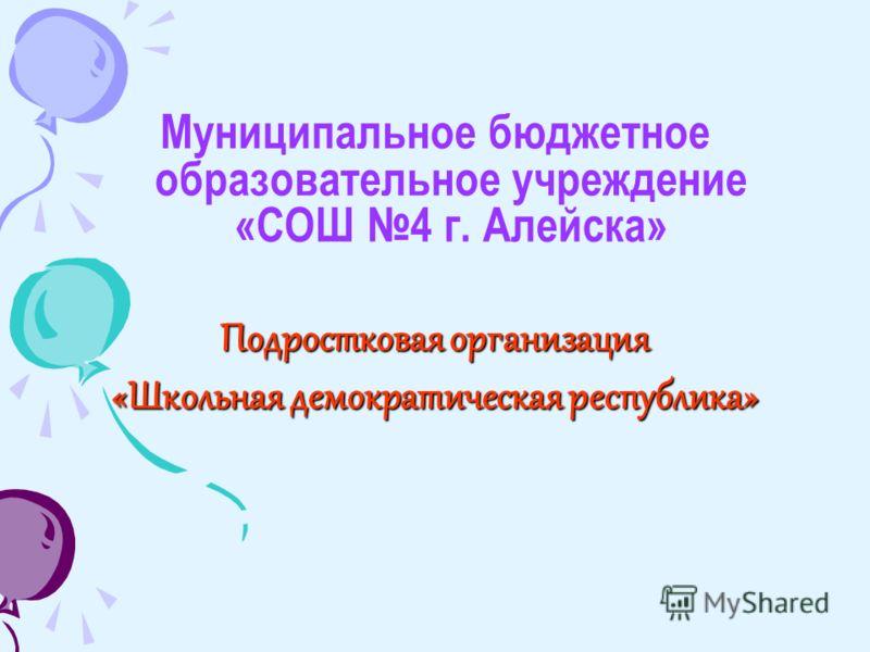 Муниципальное бюджетное образовательное учреждение «СОШ 4 г. Алейска» Подростковая организация «Школьная демократическая республика»