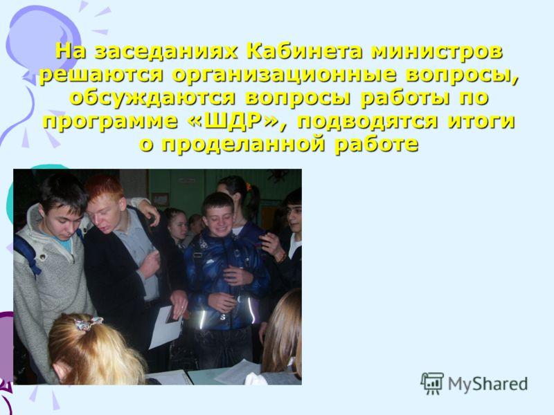На заседаниях Кабинета министров решаются организационные вопросы, обсуждаются вопросы работы по программе «ШДР», подводятся итоги о проделанной работе