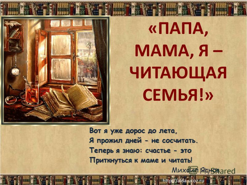 «ПАПА, МАМА, Я – ЧИТАЮЩАЯ СЕМЬЯ!» Вот я уже дорос до лета, Я прожил дней - не сосчитать. Теперь я знаю: счастье - это Приткнуться к маме и читать Приткнуться к маме и читать! Михаил Яснов