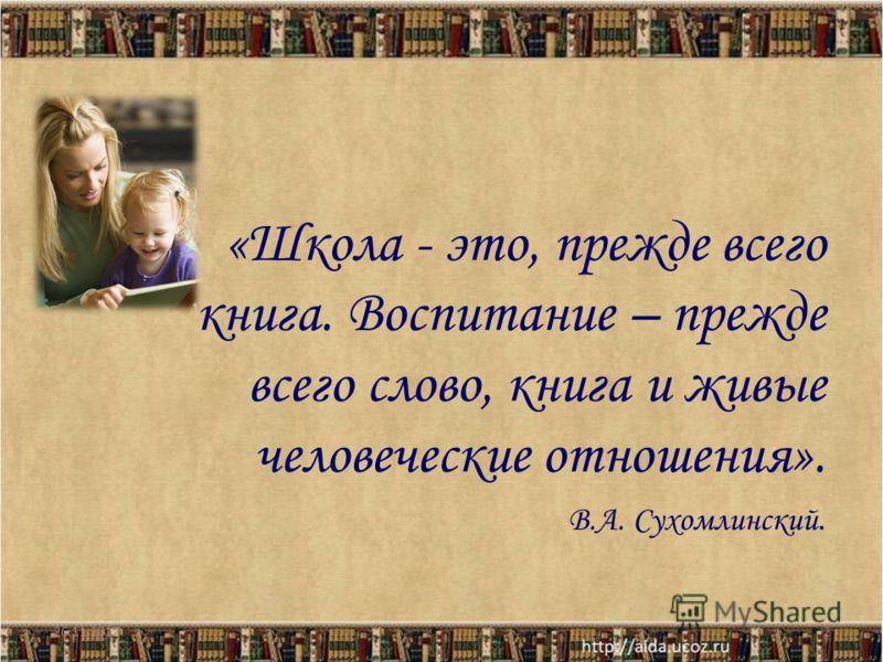 «Школа - это, прежде всего книга. Воспитание – прежде всего слово, книга и живые человеческие отношения». В.А. Сухомлинский. 26.11.20122