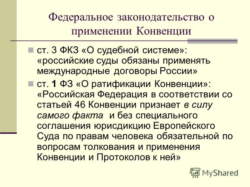 Федеральное законодательство о применении Конвенции ст. 3 ФКЗ «О судебной системе»: «российские суды обязаны применять международные договоры России» ст. 1 ФЗ «О ратификации Конвенции»: «Российская Федерация в соответствии со статьей 46 Конвенции при