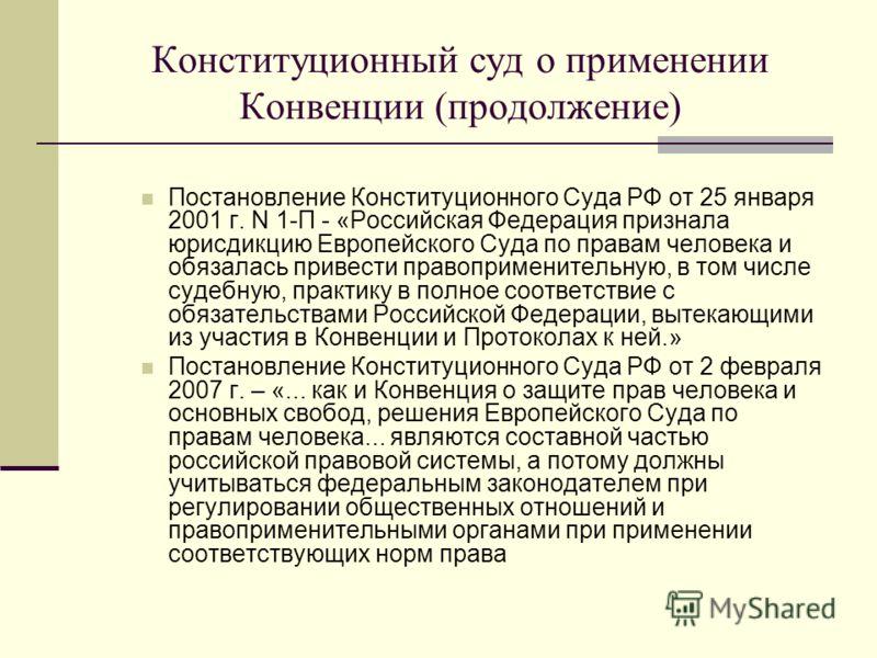 Конституционный суд о применении Конвенции (продолжение) Постановление Конституционного Суда РФ от 25 января 2001 г. N 1-П - «Российская Федерация признала юрисдикцию Европейского Суда по правам человека и обязалась привести правоприменительную, в то