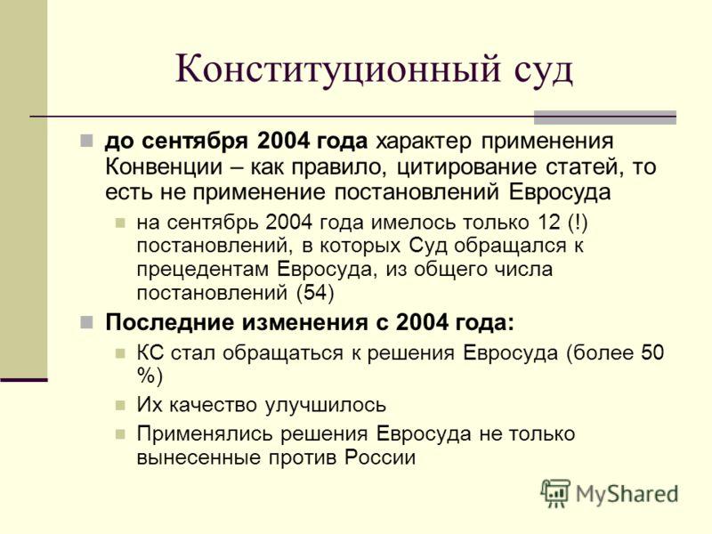 Конституционный суд до сентября 2004 года характер применения Конвенции – как правило, цитирование статей, то есть не применение постановлений Евросуда на сентябрь 2004 года имелось только 12 (!) постановлений, в которых Суд обращался к прецедентам Е