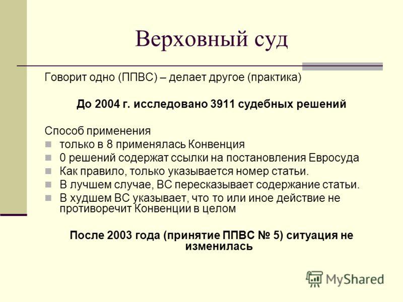 Верховный суд Говорит одно (ППВС) – делает другое (практика) До 2004 г. исследовано 3911 судебных решений Способ применения только в 8 применялась Конвенция 0 решений содержат ссылки на постановления Евросуда Как правило, только указывается номер ста