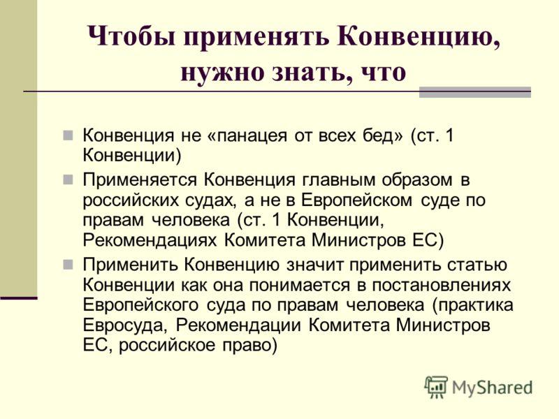 Чтобы применять Конвенцию, нужно знать, что Конвенция не «панацея от всех бед» (ст. 1 Конвенции) Применяется Конвенция главным образом в российских судах, а не в Европейском суде по правам человека (ст. 1 Конвенции, Рекомендациях Комитета Министров Е