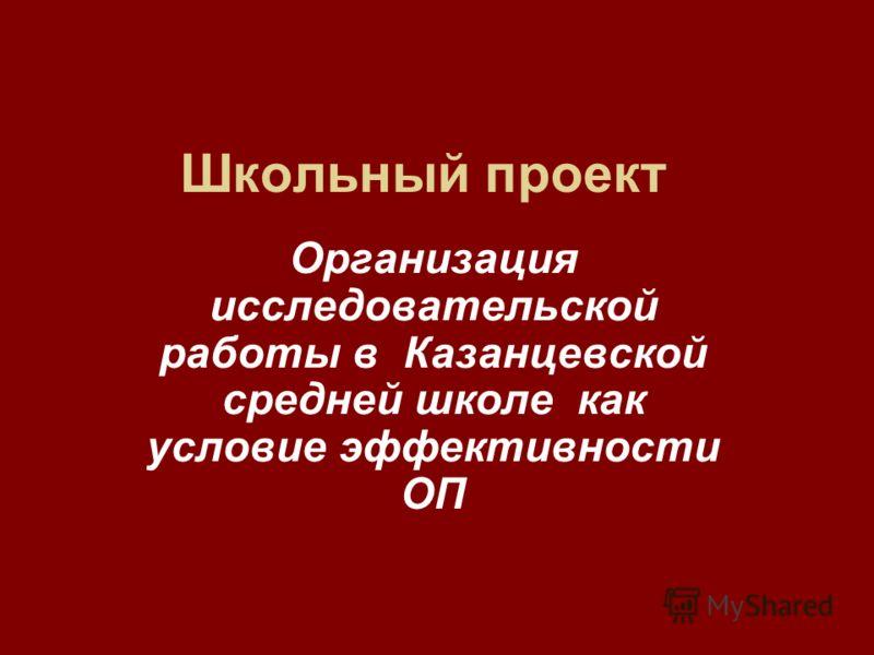 Школьный проект Организация исследовательской работы в Казанцевской средней школе как условие эффективности ОП