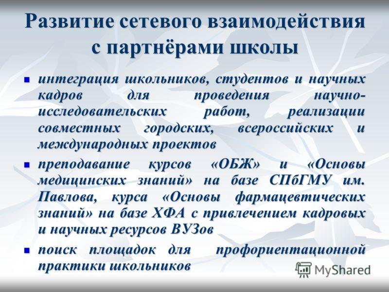 Развитие сетевого взаимодействия с партнёрами школы интеграция школьников, студентов и научных кадров для проведения научно- исследовательских работ, реализации совместных городских, всероссийских и международных проектов интеграция школьников, студе