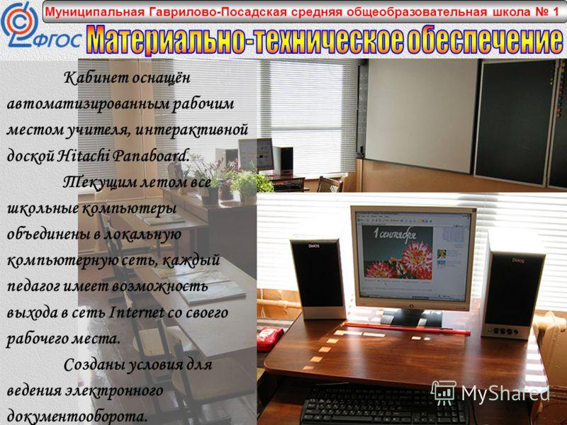 Муниципальная Гаврилово-Посадская средняя общеобразовательная школа 1 Кабинет оснащён автоматизированным рабочим местом учителя, интерактивной доской Hitachi Panaboard. Текущим летом все школьные компьютеры объединены в локальную компьютерную сеть, к