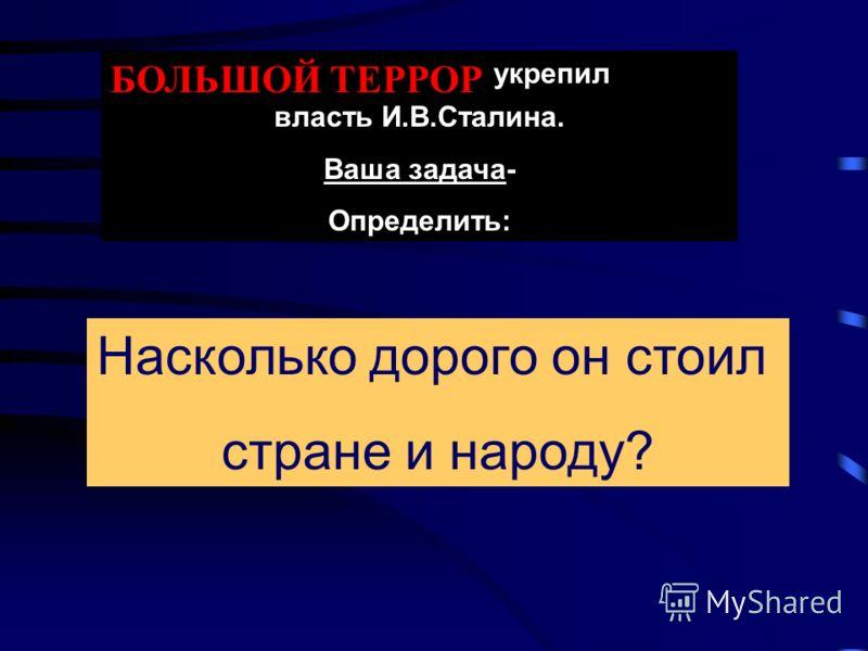 БОЛЬШОЙ ТЕРРОР укрепил личную власть И.В.Сталина. Ваша задача- Определить: Насколько дорого он стоил стране и народу?