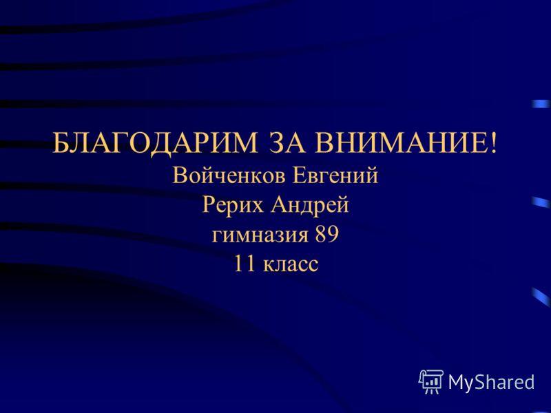 БЛАГОДАРИМ ЗА ВНИМАНИЕ! Войченков Евгений Рерих Андрей гимназия 89 11 класс
