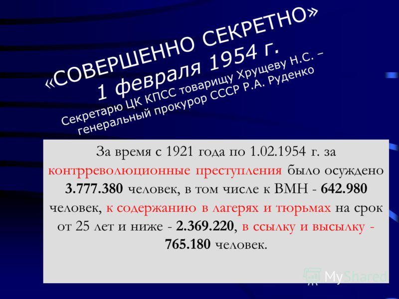 « СОВЕРШЕННО СЕКРЕТНО» 1 февраля 1954 г. Секретарю ЦК КПСС товарищу Хрущеву Н.С. – генеральный прокурор СССР Р.А. Руденко За время с 1921 года по 1.02.1954 г. за контрреволюционные преступления было осуждено 3.777.380 человек, в том числе к ВМН - 642