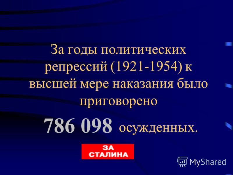 За годы политических репрессий (1921-1954) к высшей мере наказания было приговорено 786 098 осужденных.