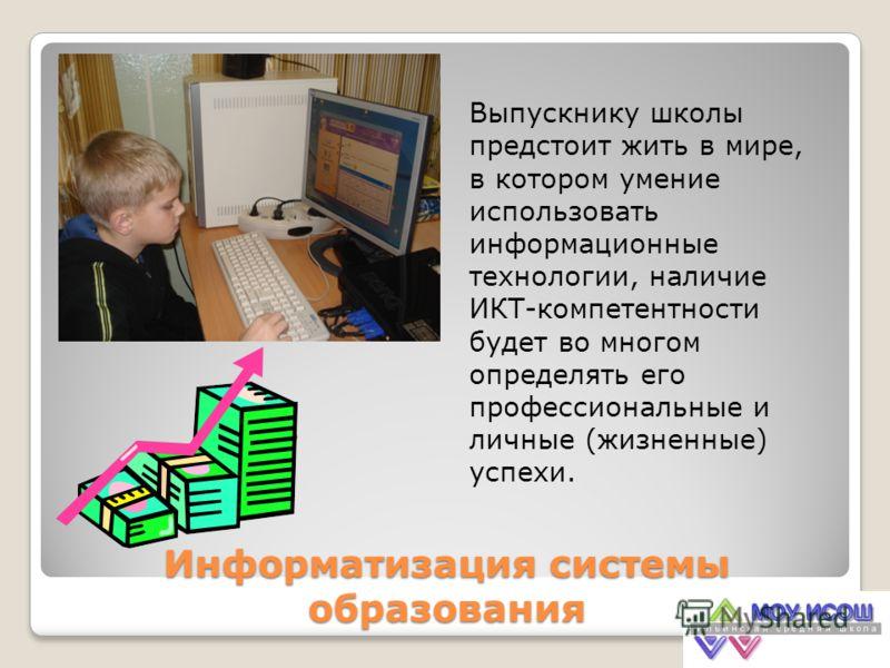 Информатизация системы образования Выпускнику школы предстоит жить в мире, в котором умение использовать информационные технологии, наличие ИКТ-компетентности будет во многом определять его профессиональные и личные (жизненные) успехи.
