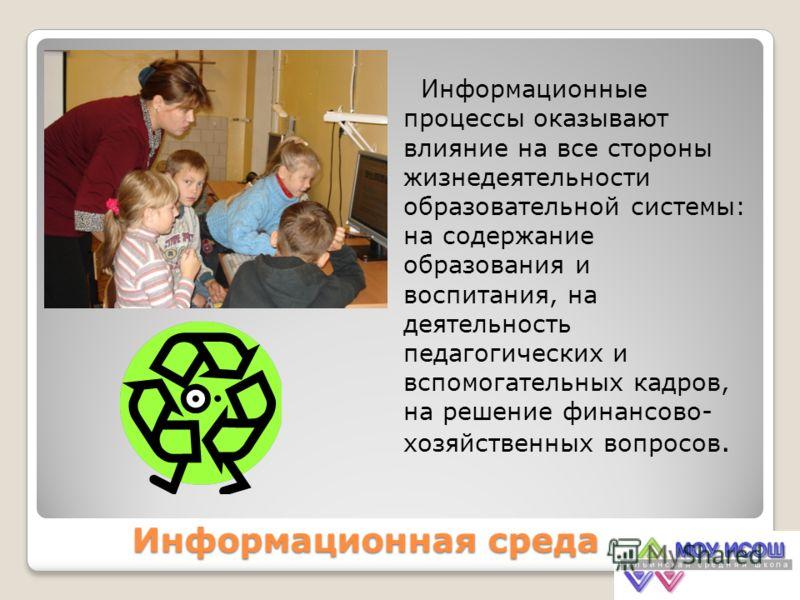 Информационная среда Информационные процессы оказывают влияние на все стороны жизнедеятельности образовательной системы: на содержание образования и воспитания, на деятельность педагогических и вспомогательных кадров, на решение финансово- хозяйствен
