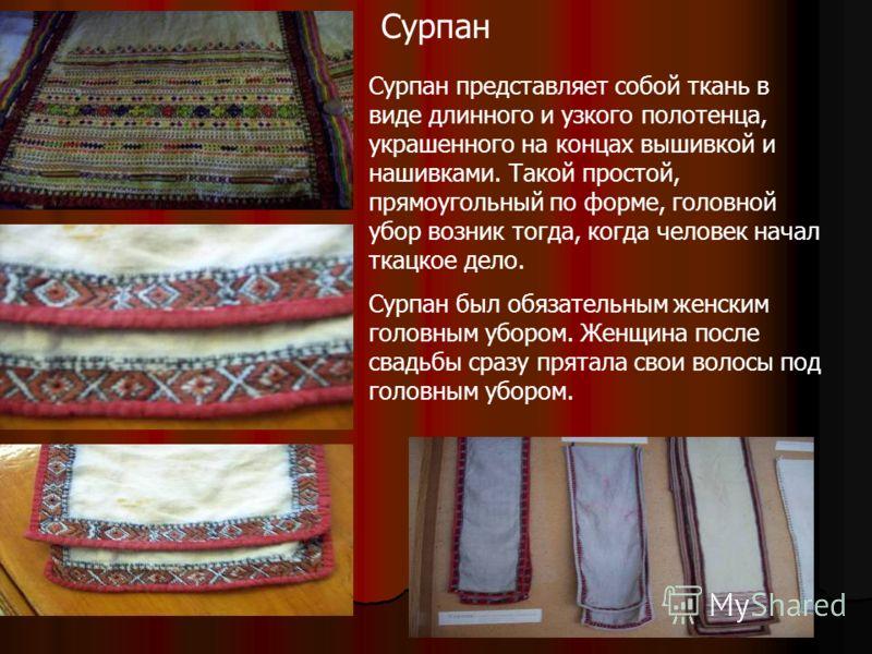 Сурпан Сурпан представляет собой ткань в виде длинного и узкого полотенца, украшенного на концах вышивкой и нашивками. Такой простой, прямоугольный по форме, головной убор возник тогда, когда человек начал ткацкое дело. Сурпан был обязательным женски