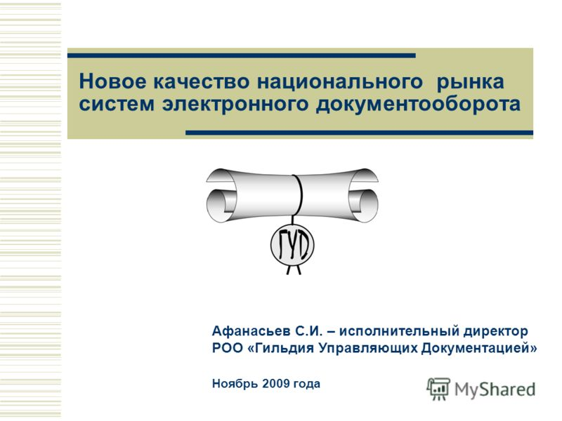 Новое качество национального рынка систем электронного документооборота Афанасьев С.И. – исполнительный директор РОО «Гильдия Управляющих Документацией» Ноябрь 2009 года