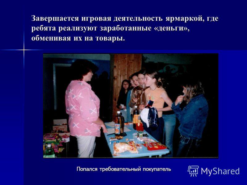 Завершается игровая деятельность ярмаркой, где ребята реализуют заработанные «деньги», обменивая их на товары. Попался требовательный покупатель