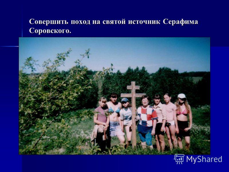 Совершить поход на святой источник Серафима Соровского.