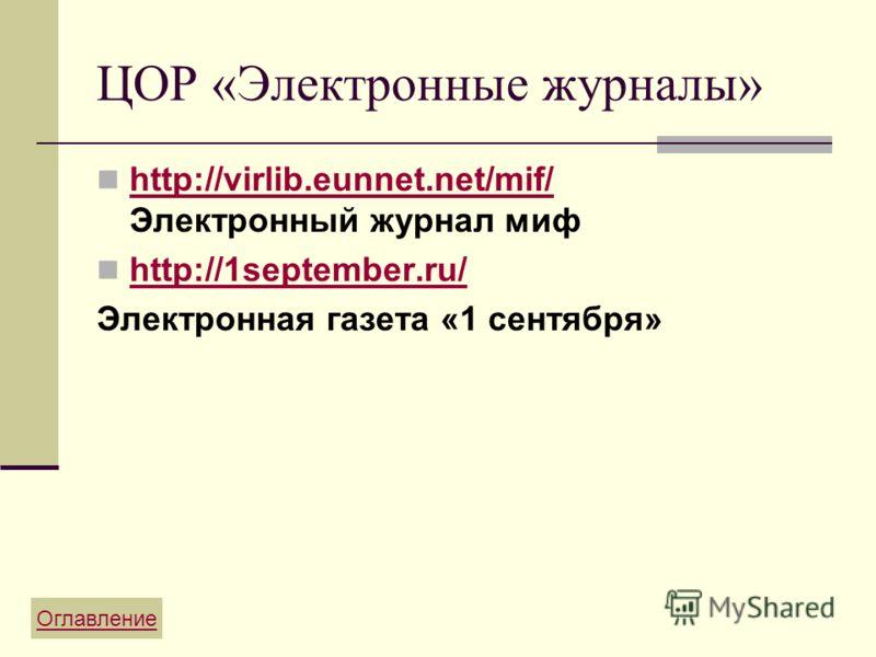 ЦОР «Электронные журналы» http://virlib.eunnet.net/mif/ Электронный журнал миф http://1september.ru/ Электронная газета «1 сентября» Оглавление