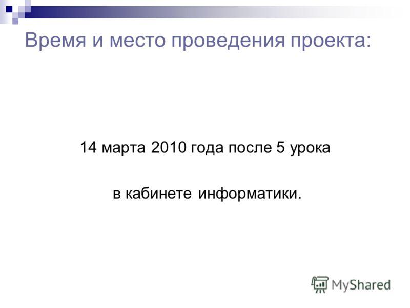 Время и место проведения проекта: 14 марта 2010 года после 5 урока в кабинете информатики.
