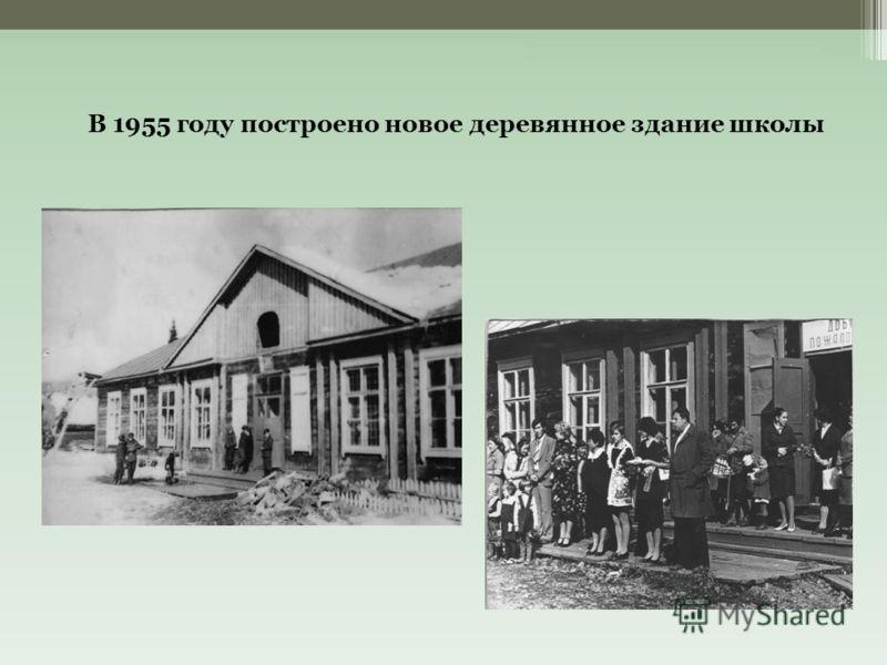 В 1955 году построено новое деревянное здание школы