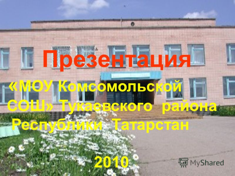 13 Презентация « МОУ Комсомольской СОШ» Тукаевского района Республики Татарстан 2010