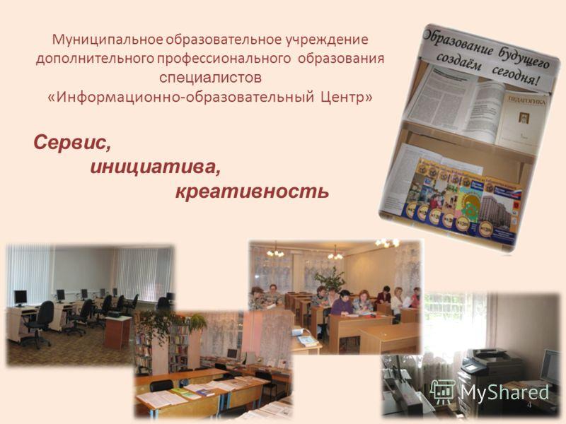 Сервис, инициатива, креативность Муниципальное образовательное учреждение дополнительного профессионального образования специалистов «Информационно-образовательный Центр» 4