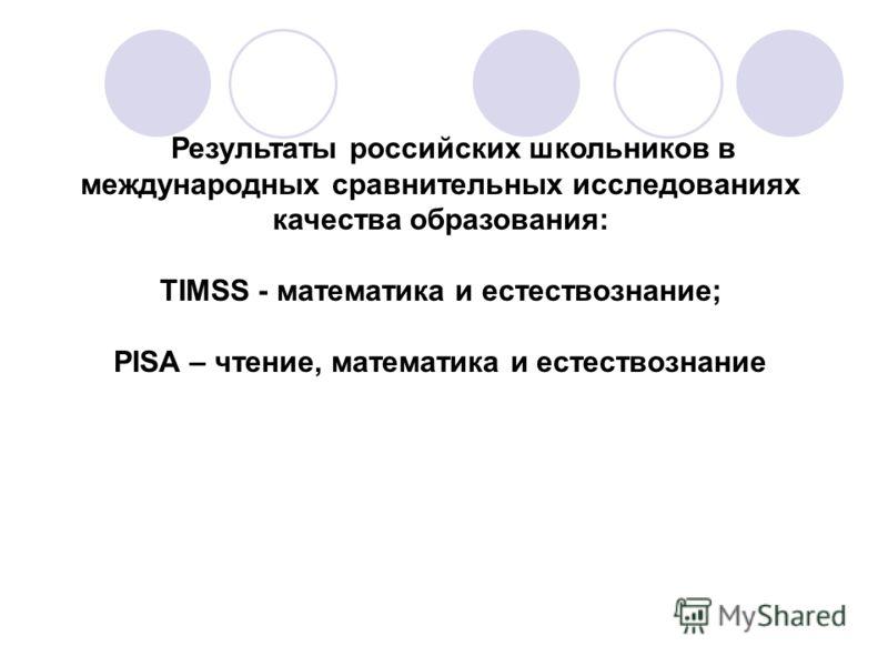 Результаты российских школьников в международных сравнительных исследованиях качества образования: TIMSS - математика и естествознание; PISA – чтение, математика и естествознание
