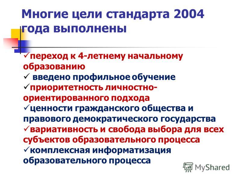 Многие цели стандарта 2004 года выполнены переход к 4-летнему начальному образованию введено профильное обучение приоритетность личностно- ориентированного подхода ценности гражданского общества и правового демократического государства вариативность
