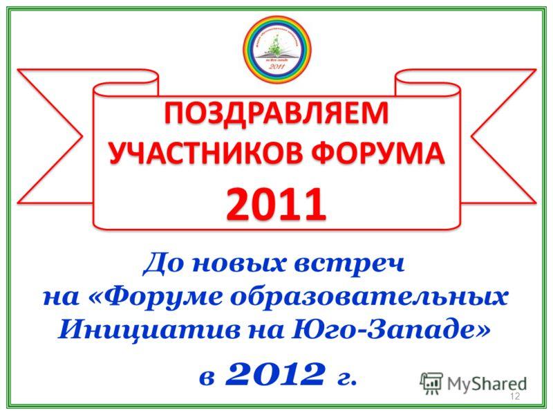 ПОЗДРАВЛЯЕМ УЧАСТНИКОВ ФОРУМА 2011 ПОЗДРАВЛЯЕМ УЧАСТНИКОВ ФОРУМА 2011 До новых встреч на «Форуме образовательных Инициатив на Юго-Западе» в 2012 г. 12