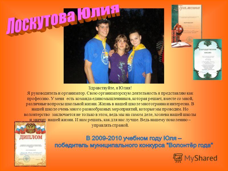 Здравствуйте, я Юлия! Я руководитель и организатор. Свою организаторскую деятельность я представляю как профессию. У меня есть команда единомышленников, которая решает, вместе со мной, различные вопросы школьной жизни. Жизнь в нашей школе многогранна