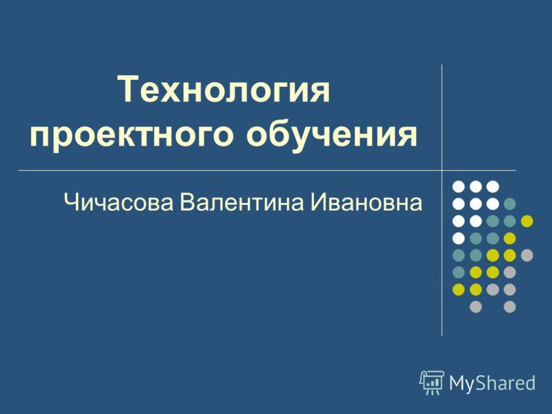 Технология проектного обучения Чичасова Валентина Ивановна