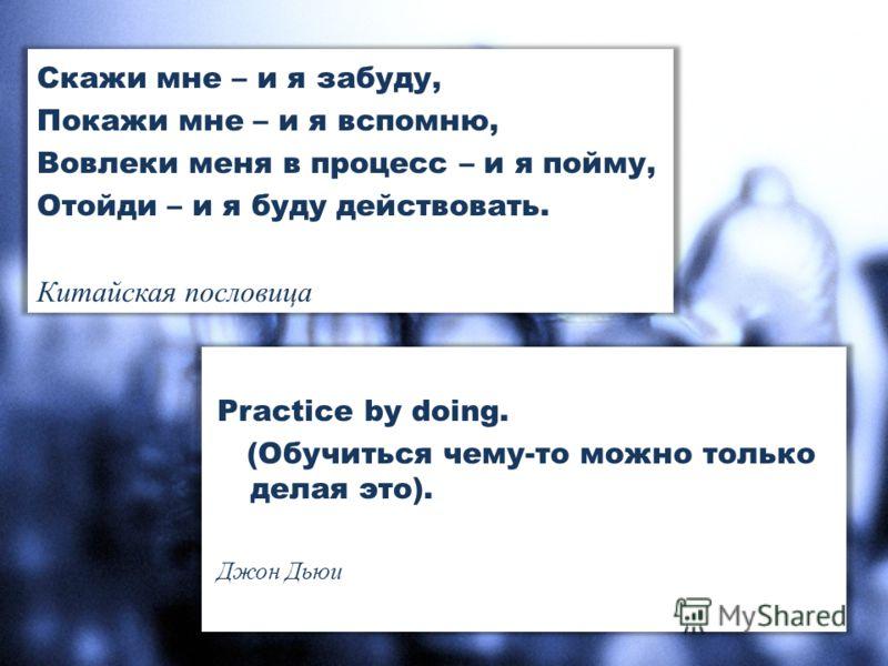 Скажи мне – и я забуду, Покажи мне – и я вспомню, Вовлеки меня в процесс – и я пойму, Отойди – и я буду действовать. Китайская пословица Practice by doing. (Обучиться чему-то можно только делая это). Джон Дьюи