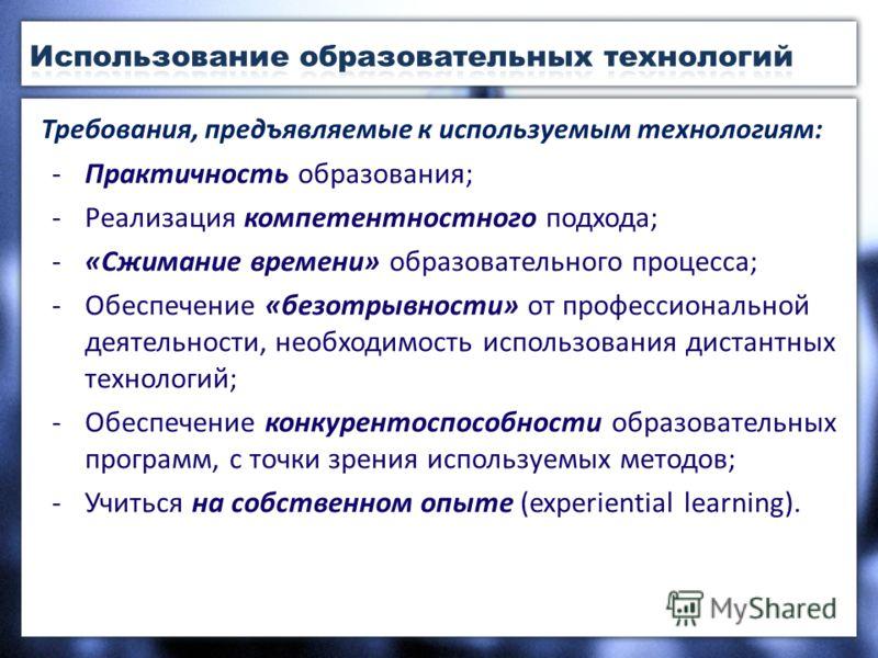 Требования, предъявляемые к используемым технологиям: -Практичность образования; -Реализация компетентностного подхода; -«Сжимание времени» образовательного процесса; -Обеспечение «безотрывности» от профессиональной деятельности, необходимость исполь