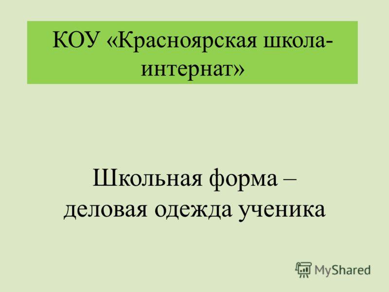 КОУ «Красноярская школа- интернат» Школьная форма – деловая одежда ученика