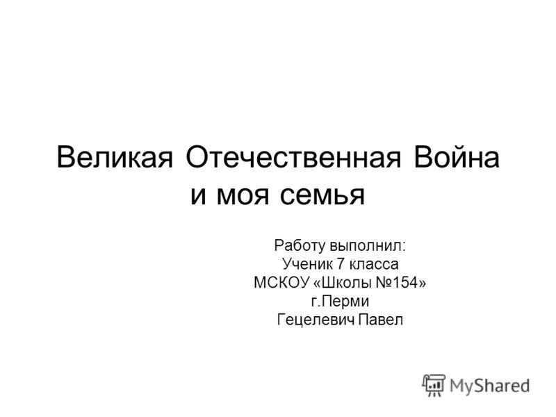 Великая Отечественная Война и моя семья Работу выполнил: Ученик 7 класса МСКОУ «Школы 154» г.Перми Гецелевич Павел