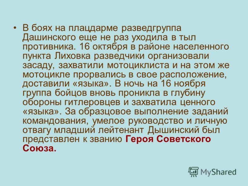 В боях на плацдарме разведгруппа Дашинского еще не раз уходила в тыл противника. 16 октября в районе населенного пункта Лиховка разведчики организовали засаду, захватили мотоциклиста и на этом же мотоцикле прорвались в свое расположение, доставили «я