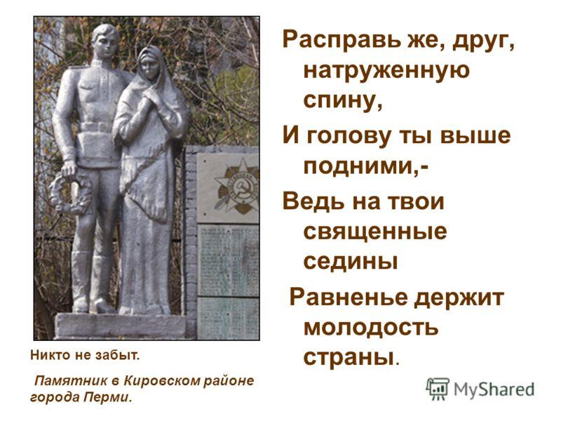 Расправь же, друг, натруженную спину, И голову ты выше подними,- Ведь на твои священные седины Равненье держит молодость страны. Никто не забыт. Памятник в Кировском районе города Перми.