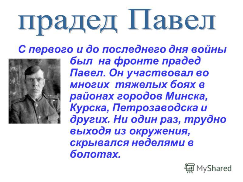 С первого и до последнего дня войны был на фронте прадед Павел. Он участвовал во многих тяжелых боях в районах городов Минска, Курска, Петрозаводска и других. Ни один раз, трудно выходя из окружения, скрывался неделями в болотах.